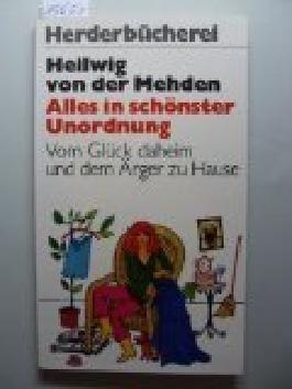 Alles in schönster Unordnung : vom Glück daheim u.d. Ärger zu Hause. Herderbücherei 1278 ; 3451082780