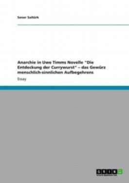"""Anarchie in Uwe Timms Novelle """"Die Entdeckung der Currywurst"""" das Gewürz menschlich-sinnlichen Aufbegehrens"""