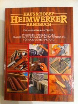 Haus und Hobby - Heimwerker Handbuch für Handwerker und Könner - Praktische Anwendungen für Haus, Auto und Garten