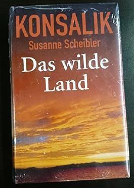 Das wilde Land : Roman. Heinz G. Konsalik ; Susanne Scheibler