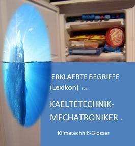 erklaerte Lexikon-Begriffe fuer Kaeltetechnik-Mechatroniker + Klimatechnik-Glossar (4300 deutsche Fachwoerter) - words in german language: glossary refrigeration engineering and air conditioning
