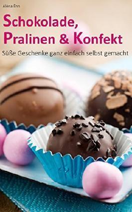 Schokolade, Pralinen & Konfekt: Süße Geschenke ganz einfach selbst gemacht