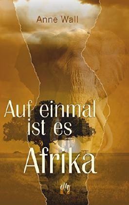 Auf einmal ist es Afrika: Fortsetzung des Romans »Immer diese Sehnsucht« von Anne Wall