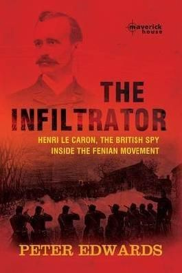 [The Infiltrator: Henri Le Caron, the British Spy Inside the Fenian Movement] (By: Peter Edwards) [published: June, 2010]