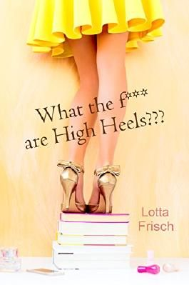What the f*** are High Heels???: Chicklit-Kurzroman