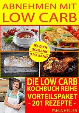 Low Carb deutsch: Abnehmen mit Low Carb: 201 leckere Rezepte (essen ohne kohlenhydrate, endlich schlank werden mit low carb, endlich abnehmen, schlank und gesund sein)