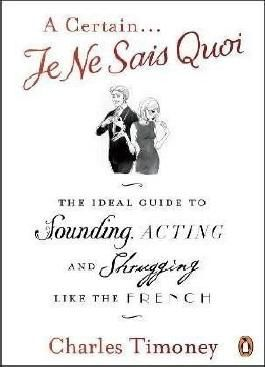 A Certain Je Ne Sais Quoi: The Ideal Guide to Sounding, Acting and Shrugging Like the French by Charles Timoney (6-Aug-2009) Paperback