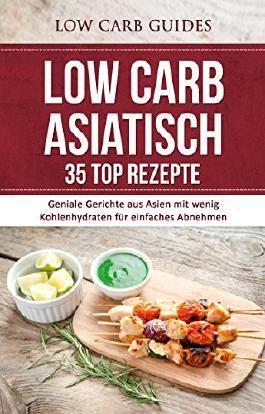 Low Carb ASIATISCH: 35 TOP Rezepte: Geniale Gerichte aus Asien mit wenig Kohlenhydraten für einfaches Abnehmen (Abnehmen, Low Carb, Kohlenhydrate, Diät, ... Schlank, Übergewicht, gesunde Ernährung)