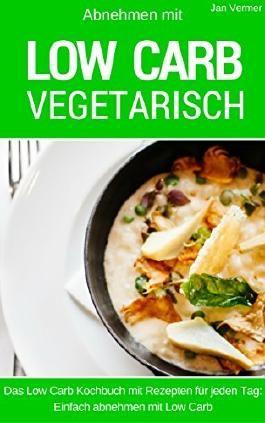 Low Carb Vegetarisch: Das Low Carb Kochbuch mit Rezepten für jeden Tag: einfach abnehmen mit Low Carb (inkl. Bonuskapitel aus Low Carb Ofengerichte)