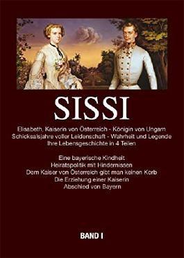 Sissi - Elisabeth Kaiserin von Österreich und Königin von Ungarn: Schicksalsjahre voller Leidenschaft - Wahrheit und Legende Bd.1