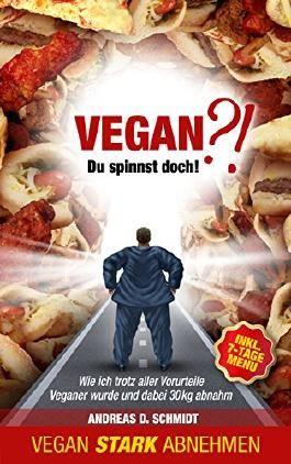 Vegan?! Du spinnst doch!: Wie ich trotz aller Vorurteile Veganer wurde und dabei 30 kg abnahm (Mit Veganer Ernährung stark abnehmen; Superfood)