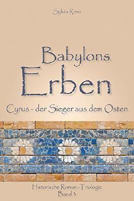 Babylons Erben: Cyrus, der Sieger aus dem Osten (Babylontrilogie 3)