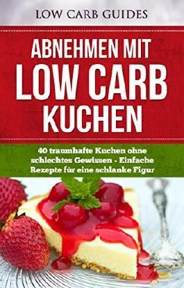 Abnehmen mit Low Carb KUCHEN: 40 traumhafte Kuchen ohne schlechtes Gewissen - Einfache Rezepte für eine schlanke Figur (Low Carb Asiatisch, Low Carb Desserts, ... Low Carb Vegetarisch, Low Carb Kochbuch,)