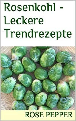 Rosenkohl - Leckere Trendrezepte (Pepper´s Küche 2)