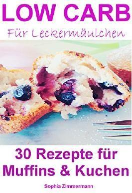 Low Carb für Leckermäulchen 30 Rezepte für Muffins & Kuchen (Diät, Ernährung, Abnehmen, kohlenhydratarme Rezepte, zuckerfreie Rezepte, Backen, Kochen, Kuchen, Muffins, Süßigkeiten, Dessert)