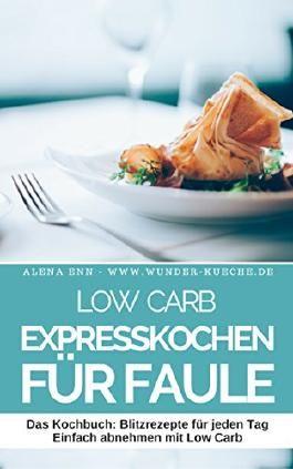 Low Carb Expresskochen für Faule: 40 schnelle Low Carb Rezepte für jeden Tag - Schnell & einfach abnehmen mit Low Carb ( Mittagessen Abendessen Dessert Kuchen Brot Backen Vegetarisch )