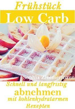 Frühstück Low Carb Schnell und langfristig Abnehmen mit kohlenhydratarmen Rezepten (Diät, Ernährung, Abnehmen, kohlenhydratarme Rezepte, zuckerfreie Rezepte, ... Gewichtsreduktion,Ernährungsumstellung 1)