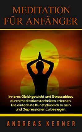 Meditation für Anfänger: Inneres Gleichgewicht und Stressabbau durch Meditationstechniken erlernen. Die einfachste Kunst glücklich zu sein und Depressionen ... innere Ruhe, Yoga,, Selbsterkenntnis)