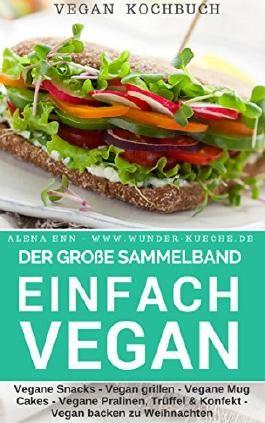 Einfach vegan - Der große Sammelband: über 300 Rezepte: 5 Bücher in 1: Vegane Snacks, vegan grillen, vegane Mug Cakes, vegane Trüffel, Pralinen und Konfekt, ... backen zu Weihnachten (Vegan genießen 7)