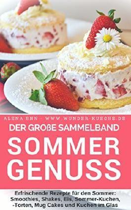 Sommergenuss - Sammelband: Das Rezeptbuch - Rezepte für den Sommer: Smoothies, Shakes, Eis, Kuchen, Torten, Mug Cakes und Kuchen im Glas