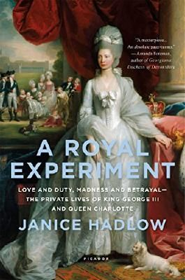 A Royal Experiment: Love and Duty, Madness and Betrayal_the Private Lives of King George III and Queen Charlotte by Janice Hadlow (2015-11-10)