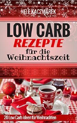 Low Carb Rezepte: 20 köstliche Low Carb Rezepte für die Weihnachtszeit - Abnehmen ohne Hunger & mit Low Carb zur Traumfigur (Abnehmen mit Low Carb, Low Carb Rezepte, Rezepte ohne Kohlenhydrate)