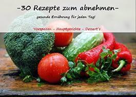 30 Gerichte zum abnehmen - gesunde Ernährung für jeden Tag: Vorspeisen - Hauptgerichte - Dessert´s