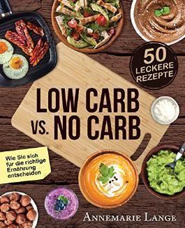 Low Carb vs. No Carb: Wie Sie sich für die richtige Ernährung entscheiden - mit 50 leckeren Rezepten