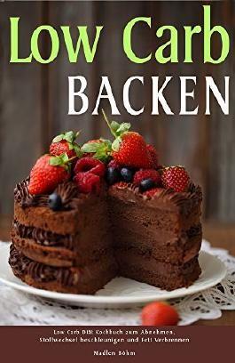 Low Carb Backen Low Carb Diät Kochbuch zum Abnehmen, Stoffwechsel beschleunigen und Fett verbrennen