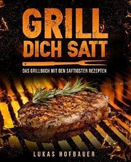Grill Dich Satt: Das Grillbuch mit den saftigsten Rezepten - inkl. Grundlagen und Tipps rund ums Grillen