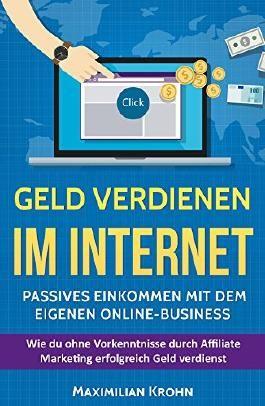 Geld verdienen im Internet: Passives Einkommen mit dem eigenen Online-Business: Wie du ohne Vorkenntnisse durch Affiliate Marketing erfolgreich Geld verdienst