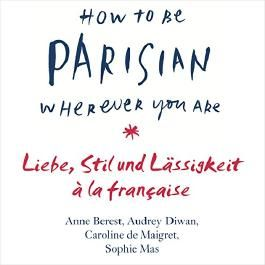 How to Be Parisian Wherever You Are: Liebe, Stil und Lässigkeit à la française