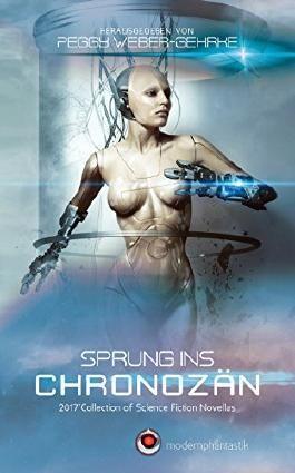 Sprung ins Chronozän: 2017 Collection of Science Fiction Novellas