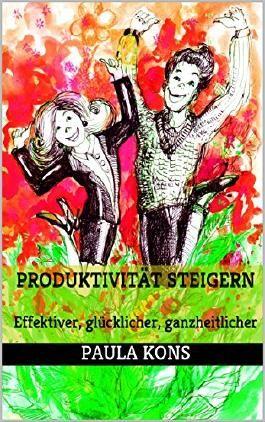 Produktivität steigern: Effektiver, glücklicher, ganzheitlicher