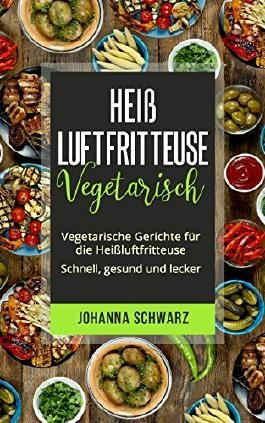 Heißluftfritteuse Vegetarisch: Vegetarische Gerichte für die Heißluftfritteuse. Schnell, gesund und lecker.