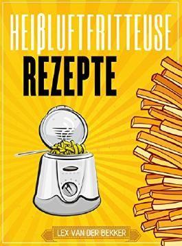Heißluftfritteuse Rezepte: Das pikante Heißluftfritteuse Kochbuch - fit & lecker