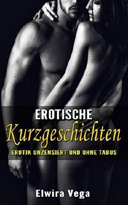 Erotische Kurzgeschichten: Erotik unzensiert und ohne Tabus