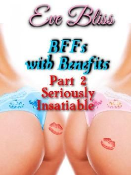 BFFs with Benefits Part 2 - Seriously Insatiable