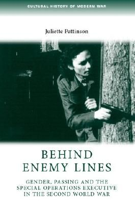 Behind enemy lines: Gender, passing and the Special Operations Executive in the Second World War (Cultural History of Modern War MUP)