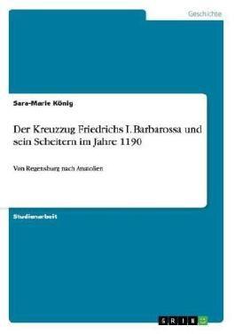 Der Kreuzzug Friedrichs I. Barbarossa und sein Scheitern im Jahre 1190