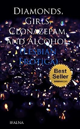 Diamonds, Girls, Clonazepam, and Alcohol. (Lesbian Erotica): (Romance Erotica, BDSM, and Submission.)