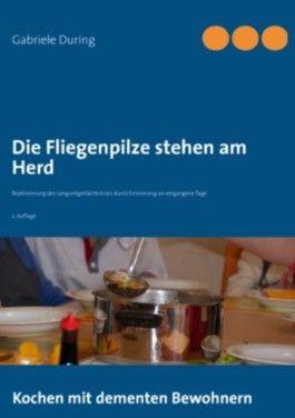 Die Fliegenpilze stehen am Herd: Kochen mit dementen Bewohnern - Reaktivierung des Langzeitgedächtnisses durch Erinnerung an vergangene Tage
