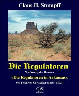 """Die Regulatoren - Aus der Geschichte des US-Bundesstaates Arkansas: Neufassung des Romans """"Die Regulatoren in Arkansas"""" von Friedrich Gerstäcker (1816 - 1872)"""