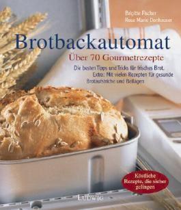 Die besten Rezepte für den Brotbackautomaten. Über 70 Gourmetrezepte
