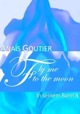 Fly Me To The Moon - In seinem Bann 3: Sinnlicher Liebesroman