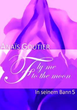 Fly Me To The Moon - In seinem Bann 5: Sinnlicher Liebesroman
