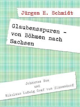 Glaubensspuren - von Böhmen nach Sachsen: Johannes Hus und Nikolaus Ludwig Graf von Zinzendorf