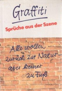 Graffiti. Sprüche aus der Szene: 2 Werke in einem Band: 1)Graffiti - was an deutschen Wänden steht 2) Edel sei der Mensch, Zwieback und gut (1983 und 1984)