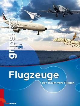 Grips! Flugzeuge: Der Traum vom Fliegen. Die Wissensreihe für Kinder
