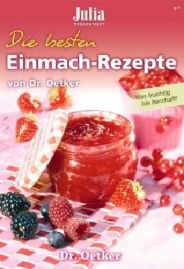 Julia präsentiert : Die besten Einmach - Rezepte von Dr. Oetker